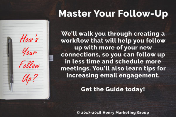 Master Your Follow Up - We'll walk you through creating a workflow that will help you follow up with more of your new connections, so you can follow up in less time and schedule more meetings. You'll also learn tips for increasing email engagement. Get the Guide today! - How's Your Follow-Up? - Copyright 2017-2018 Henry Marketing Group