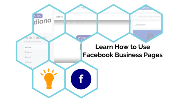 "Black text, reading ""Learn How to Use Facebook Business Pages"", over a white background, with light blue hexagon outlines (6 sides). Most of the hexagons show an image of the Open In Indiana's Facebook Page while the bottom 2 contain a yellow light bulb and a dark blue circle with an ""f"" in it (for Facebook)."