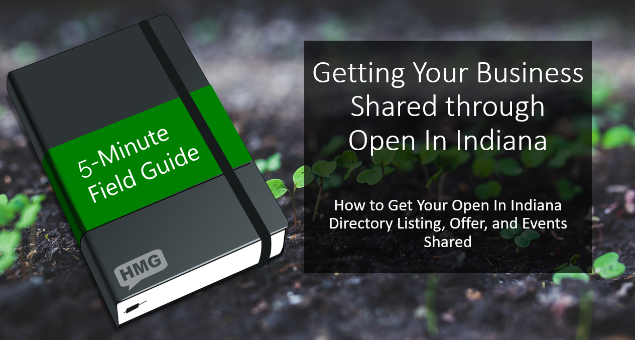 A black notebook with a green band, which says in white writing '5-Minute Field Guide'. In the lower left corner of the cover, in gray, is the Henry Marketing Group logo, the letter 'HMG' in a gray chat bubble. On the right side of the image, is the text 'Getting Your Business Shared through Open In Indiana' and 'How to Get Your Open In Indiana Directory Listing, Offer, and Events Shared'. The background is an image of arugula growing in a field.